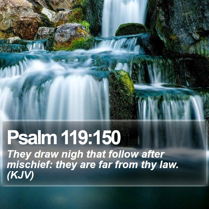Psalm 119:150 - They draw nigh that follow after mischief: they are far from thy law. (KJV)