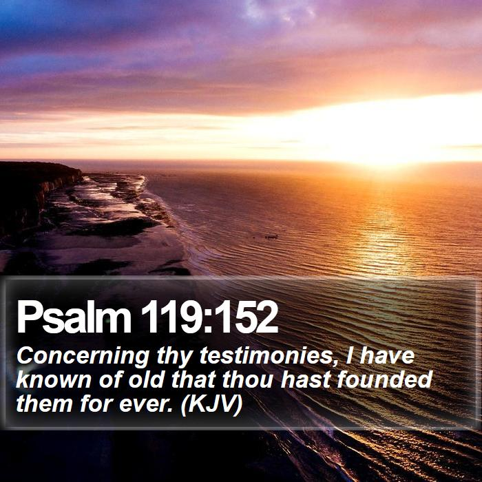 Psalm 119:152 - Concerning thy testimonies, I have known of old that thou hast founded them for ever. (KJV)