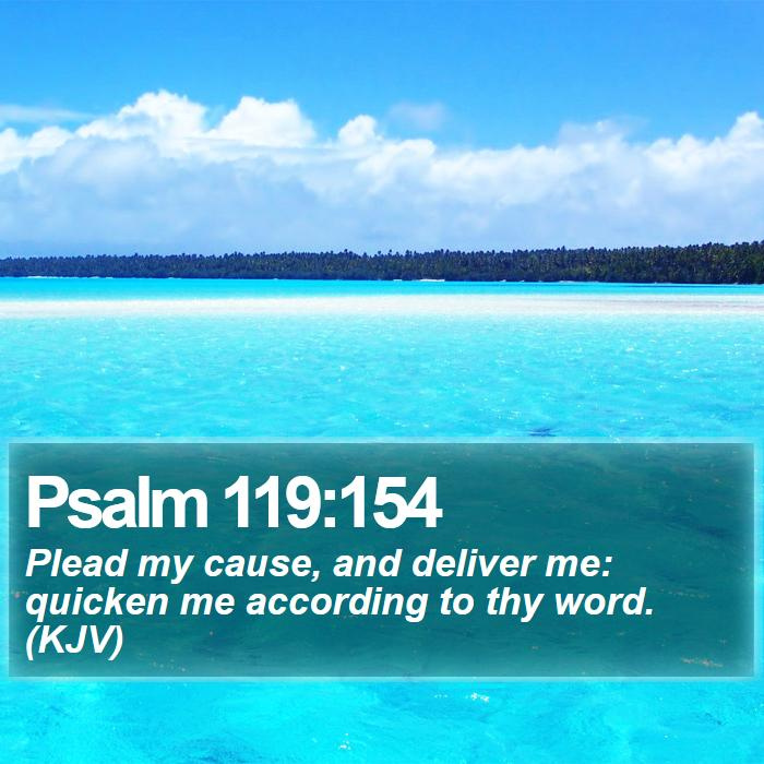 Psalm 119:154 - Plead my cause, and deliver me: quicken me according to thy word. (KJV)