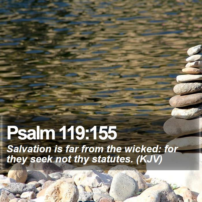 Psalm 119:155 - Salvation is far from the wicked: for they seek not thy statutes. (KJV)