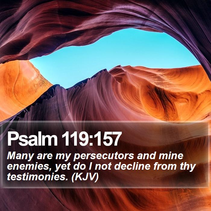 Psalm 119:157 - Many are my persecutors and mine enemies, yet do I not decline from thy testimonies. (KJV)