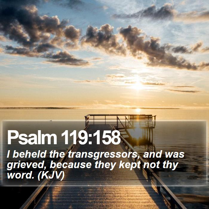 Psalm 119:158 - I beheld the transgressors, and was grieved, because they kept not thy word. (KJV)