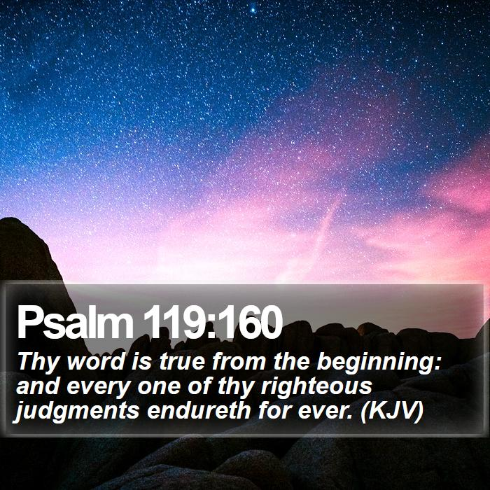 Psalm 119:160 - Thy word is true from the beginning: and every one of thy righteous judgments endureth for ever. (KJV)