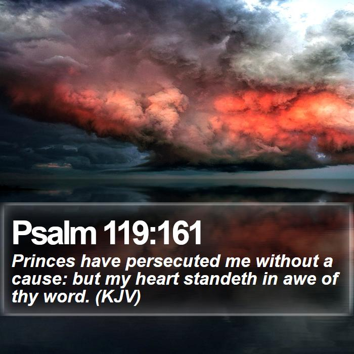 Psalm 119:161 - Princes have persecuted me without a cause: but my heart standeth in awe of thy word. (KJV)