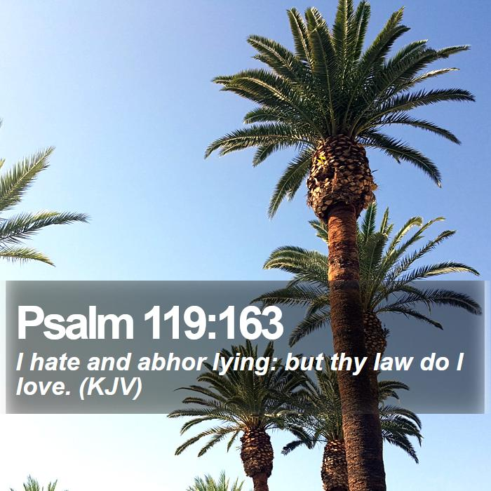 Psalm 119:163 - I hate and abhor lying: but thy law do I love. (KJV)