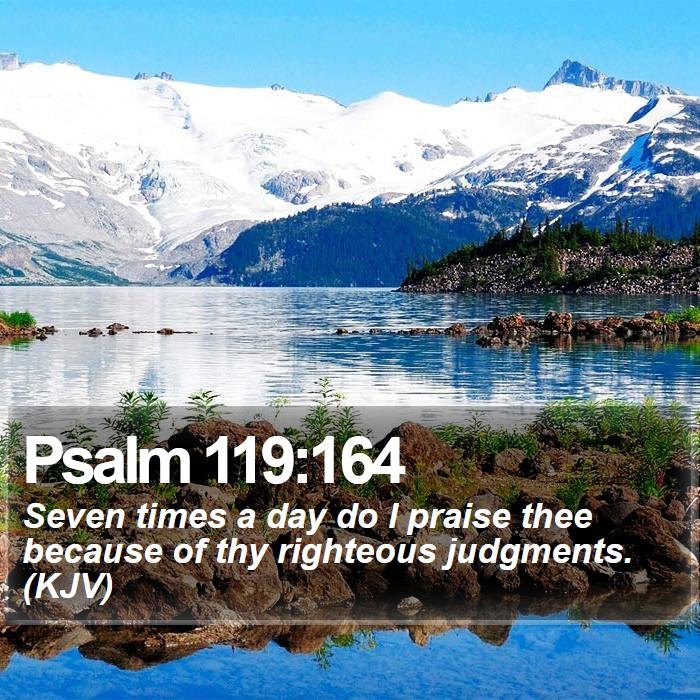 Psalm 119:164 - Seven times a day do I praise thee because of thy righteous judgments. (KJV)