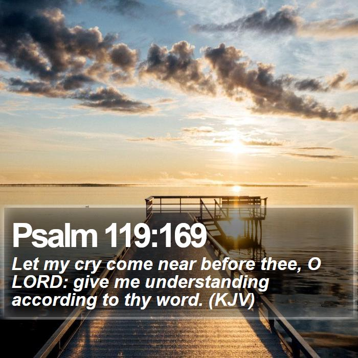 Psalm 119:169 - Let my cry come near before thee, O LORD: give me understanding according to thy word. (KJV)