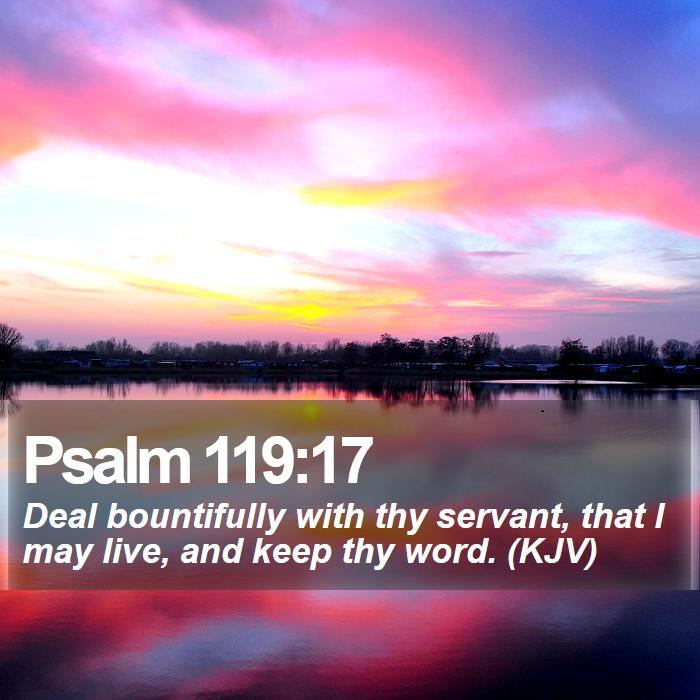 Psalm 119:17 - Deal bountifully with thy servant, that I may live, and keep thy word. (KJV)