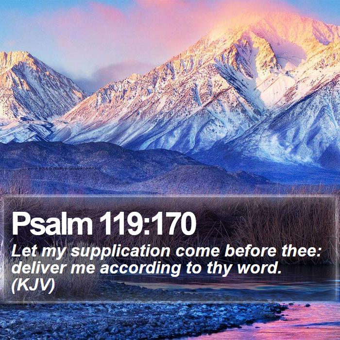 Psalm 119:170 - Let my supplication come before thee: deliver me according to thy word. (KJV)