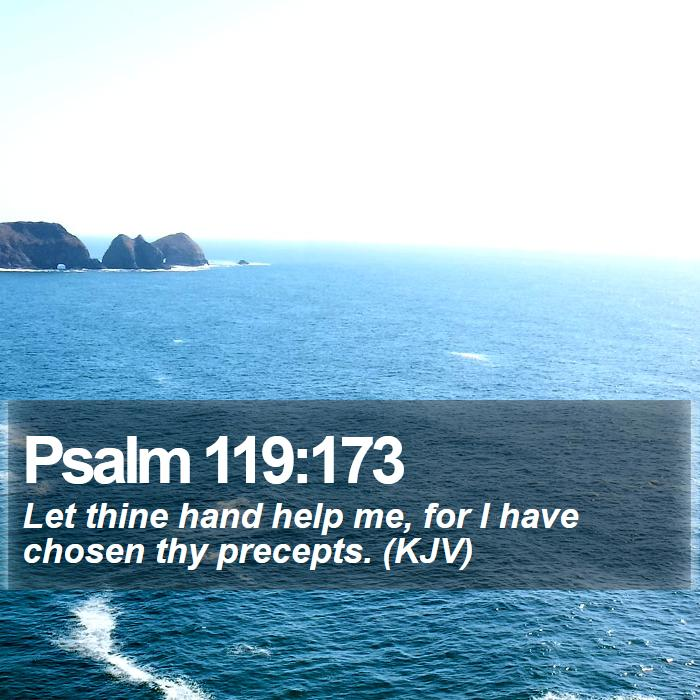 Psalm 119:173 - Let thine hand help me, for I have chosen thy precepts. (KJV)