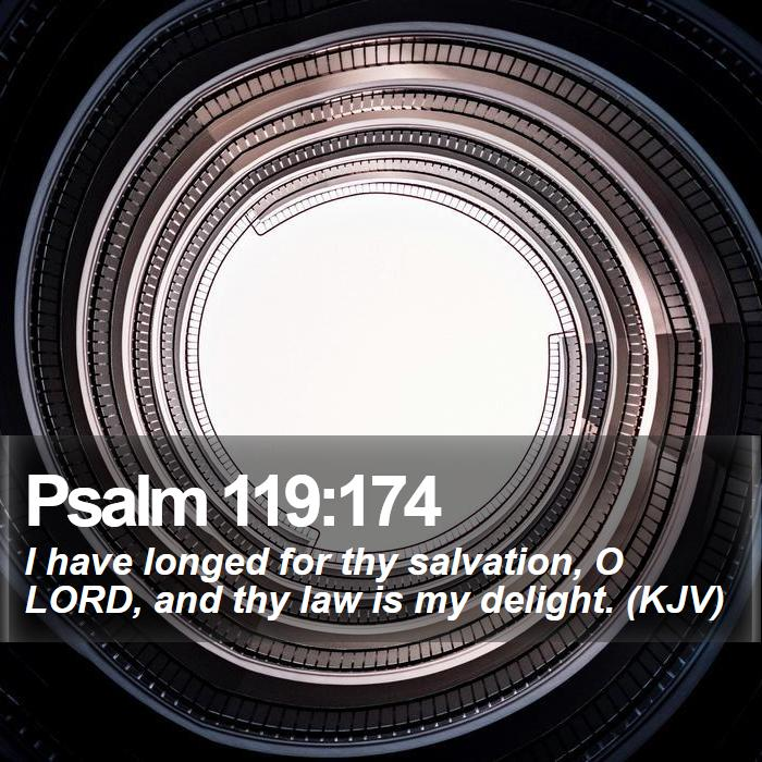 Psalm 119:174 - I have longed for thy salvation, O LORD, and thy law is my delight. (KJV)