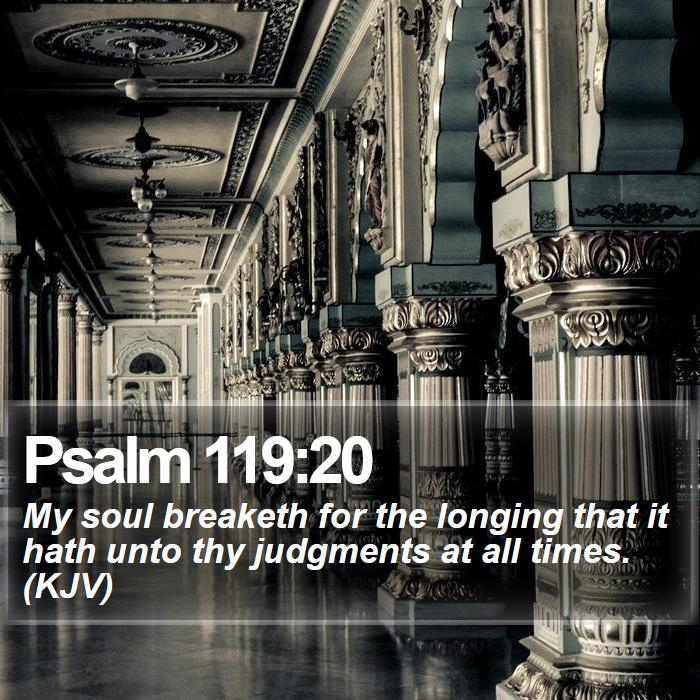 Psalm 119:20 - My soul breaketh for the longing that it hath unto thy judgments at all times. (KJV)