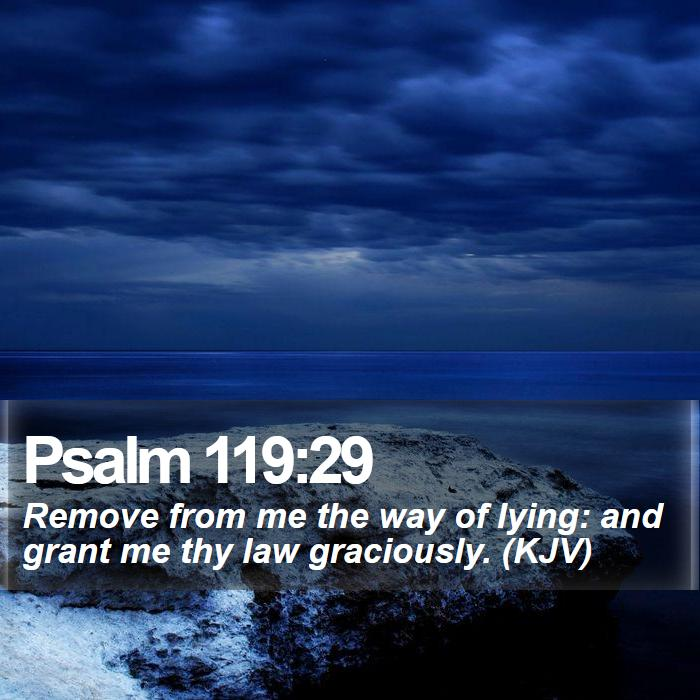 Psalm 119:29 - Remove from me the way of lying: and grant me thy law graciously. (KJV)