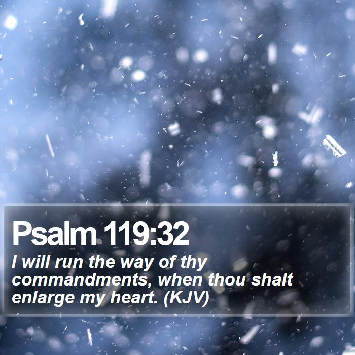 Psalm 119:32 - I will run the way of thy commandments, when thou shalt enlarge my heart. (KJV)