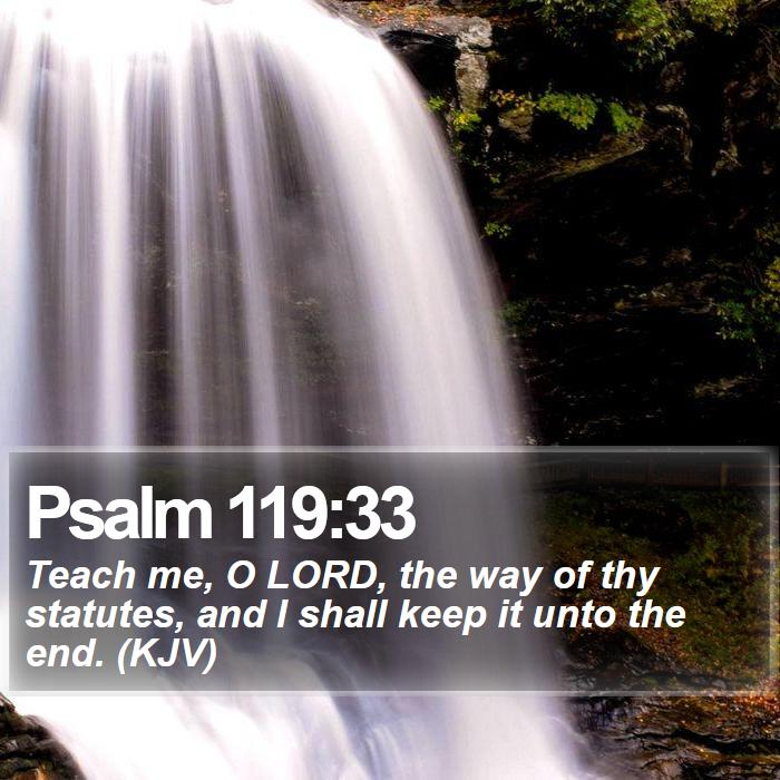 Psalm 119:33 - Teach me, O LORD, the way of thy statutes, and I shall keep it unto the end. (KJV)