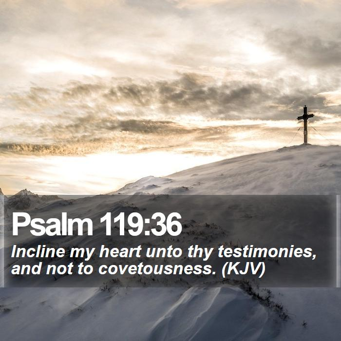 Psalm 119:36 - Incline my heart unto thy testimonies, and not to covetousness. (KJV)
