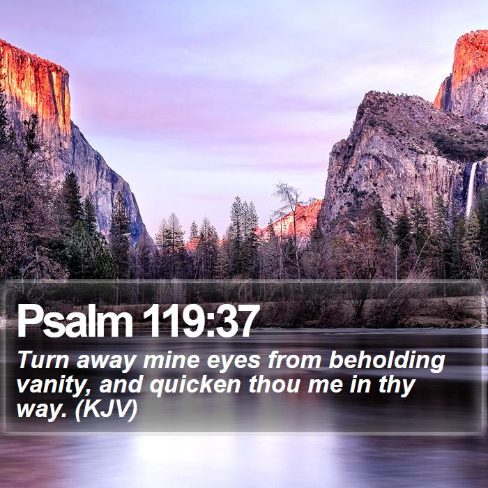 Psalm 119:37 - Turn away mine eyes from beholding vanity, and quicken thou me in thy way. (KJV)