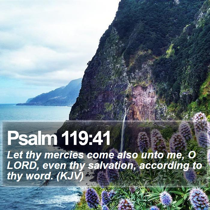 Psalm 119:41 - Let thy mercies come also unto me, O LORD, even thy salvation, according to thy word. (KJV)