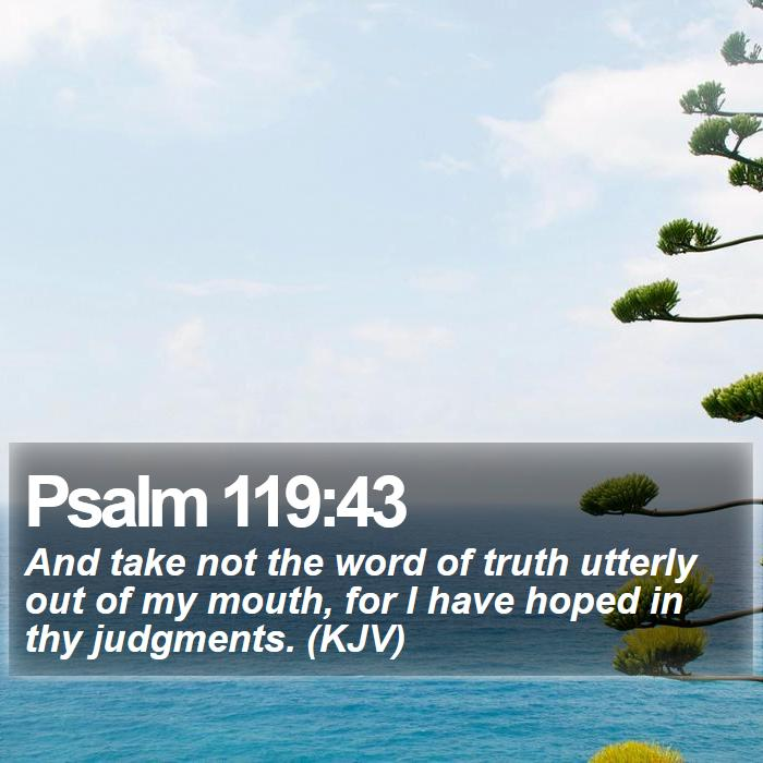 Psalm 119:43 - And take not the word of truth utterly out of my mouth, for I have hoped in thy judgments. (KJV)