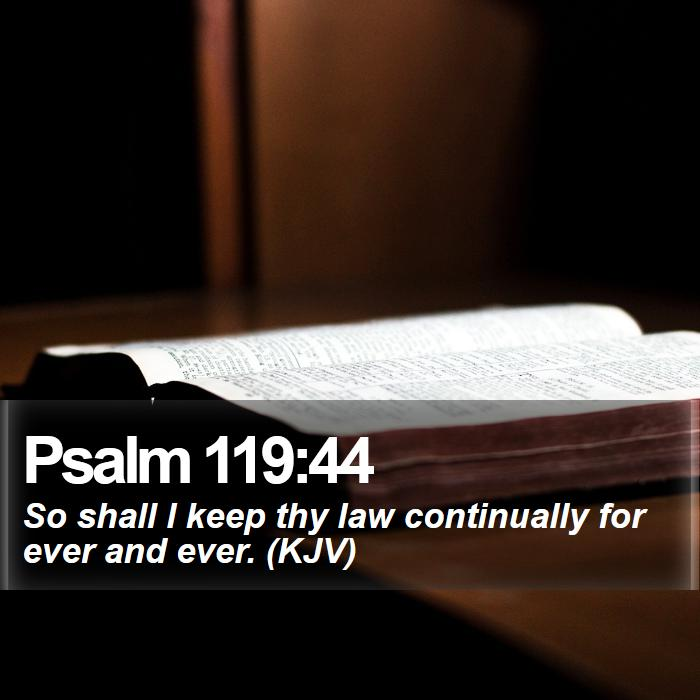 Psalm 119:44 - So shall I keep thy law continually for ever and ever. (KJV)