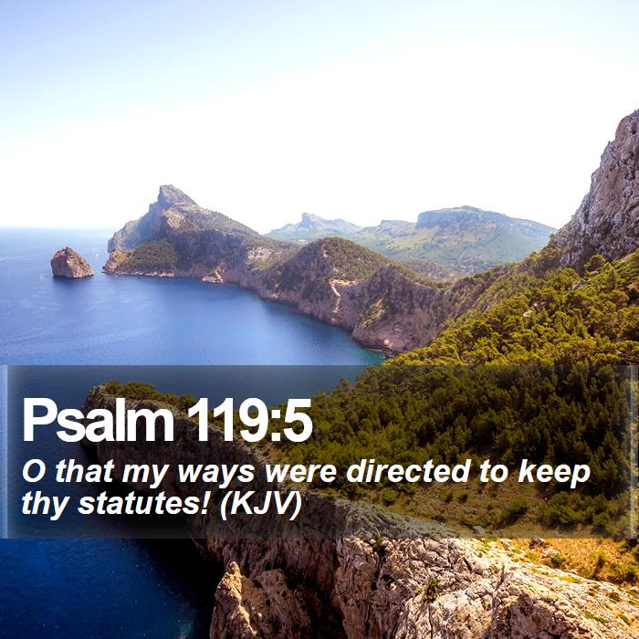 Psalm 119:5 - O that my ways were directed to keep thy statutes! (KJV)