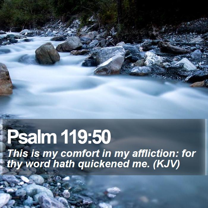 Psalm 119:50 - This is my comfort in my affliction: for thy word hath quickened me. (KJV)