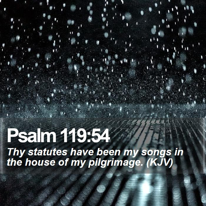 Psalm 119:54 - Thy statutes have been my songs in the house of my pilgrimage. (KJV)