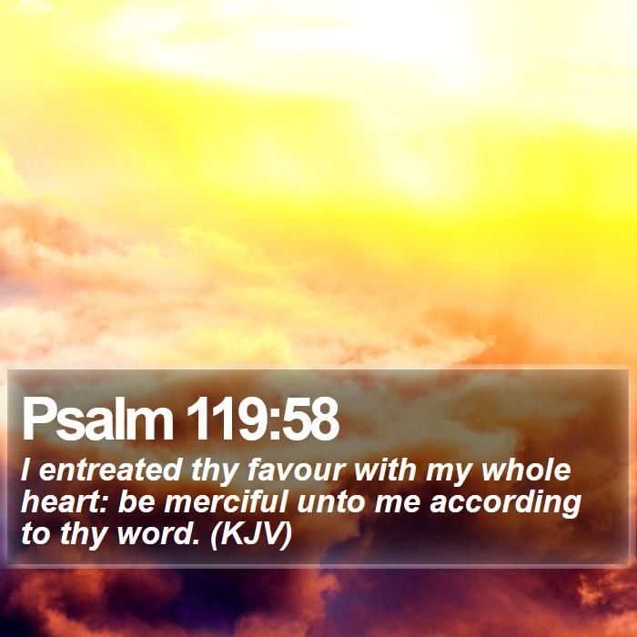 Psalm 119:58 - I entreated thy favour with my whole heart: be merciful unto me according to thy word. (KJV)