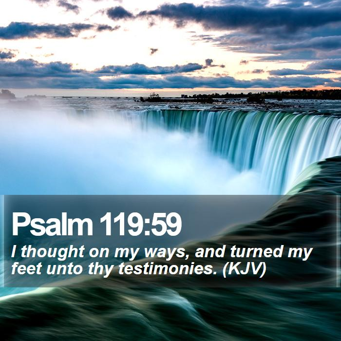 Psalm 119:59 - I thought on my ways, and turned my feet unto thy testimonies. (KJV)