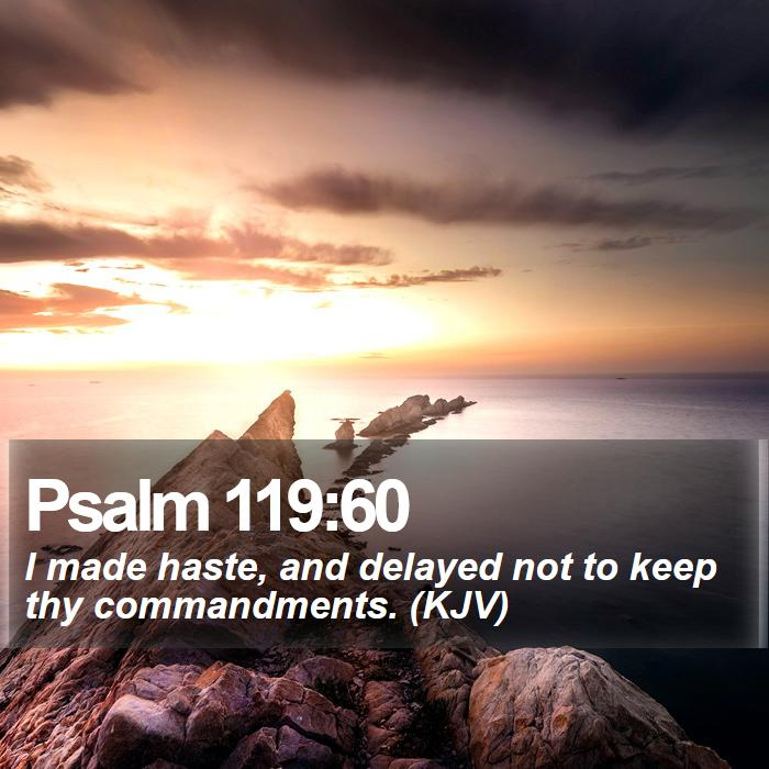 Psalm 119:60 - I made haste, and delayed not to keep thy commandments. (KJV)