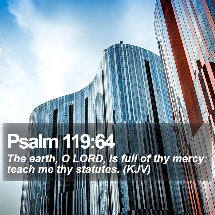 Psalm 119:64 - The earth, O LORD, is full of thy mercy: teach me thy statutes. (KJV)