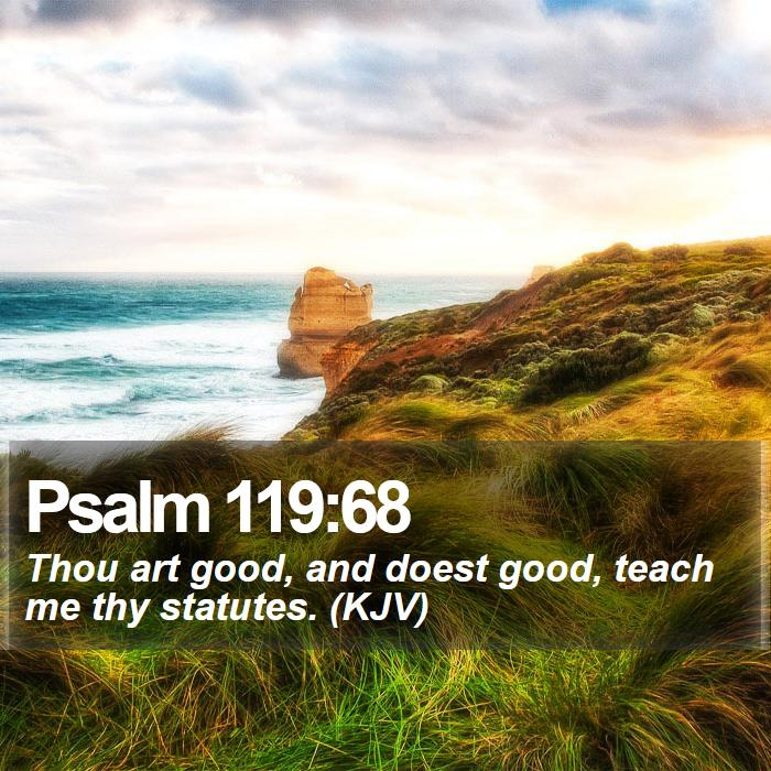 Psalm 119:68 - Thou art good, and doest good, teach me thy statutes. (KJV)