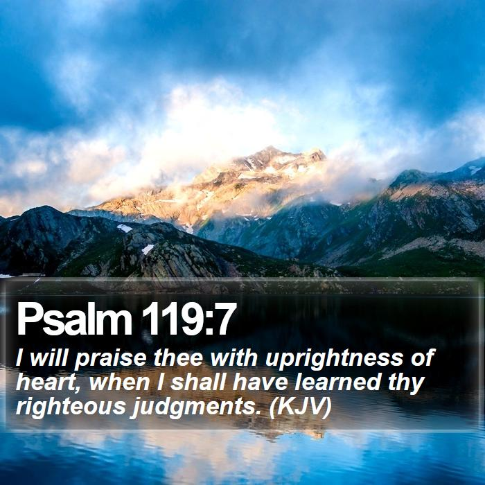 Psalm 119:7 - I will praise thee with uprightness of heart, when I shall have learned thy righteous judgments. (KJV)