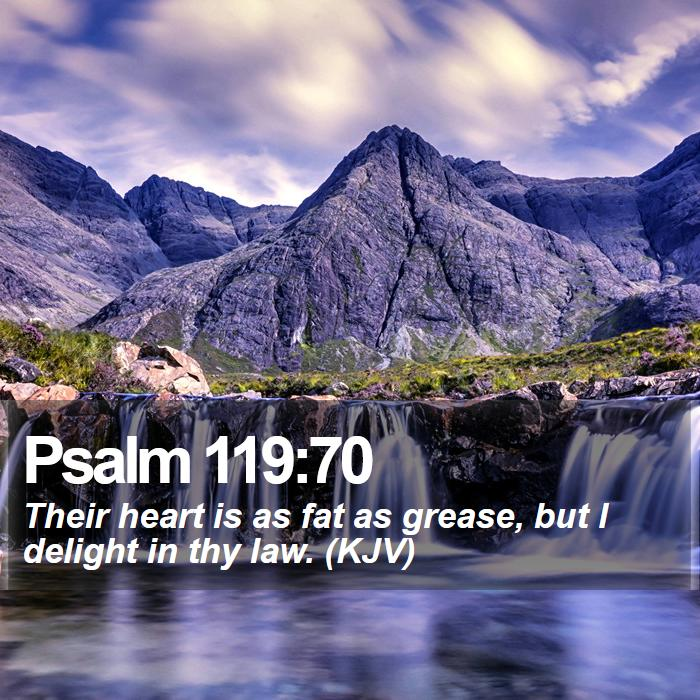 Psalm 119:70 - Their heart is as fat as grease, but I delight in thy law. (KJV)