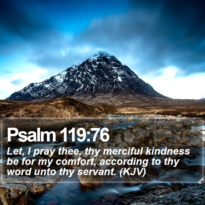 Psalm 119:76 - Let, I pray thee, thy merciful kindness be for my comfort, according to thy word unto thy servant. (KJV)