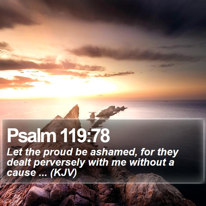 Psalm 119:78 - Let the proud be ashamed, for they dealt perversely with me without a cause ... (KJV)