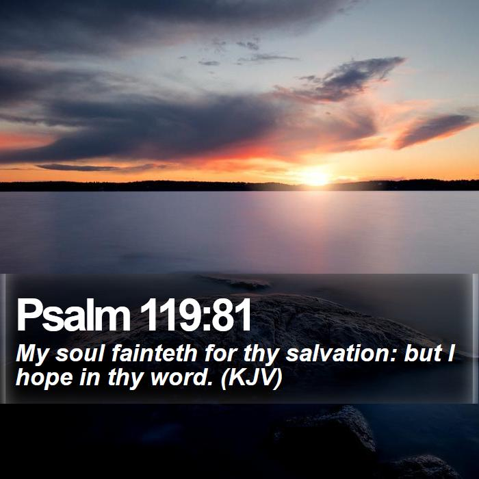 Psalm 119:81 - My soul fainteth for thy salvation: but I hope in thy word. (KJV)