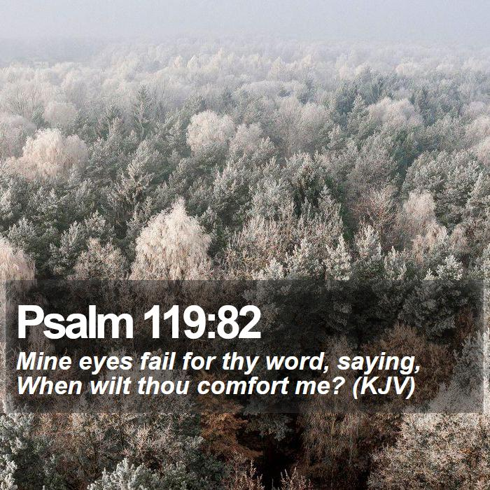Psalm 119:82 - Mine eyes fail for thy word, saying, When wilt thou comfort me? (KJV)