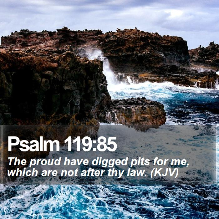 Psalm 119:85 - The proud have digged pits for me, which are not after thy law. (KJV)