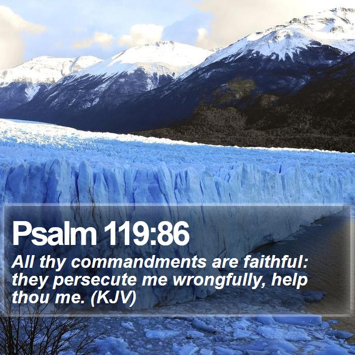 Psalm 119:86 - All thy commandments are faithful: they persecute me wrongfully, help thou me. (KJV)