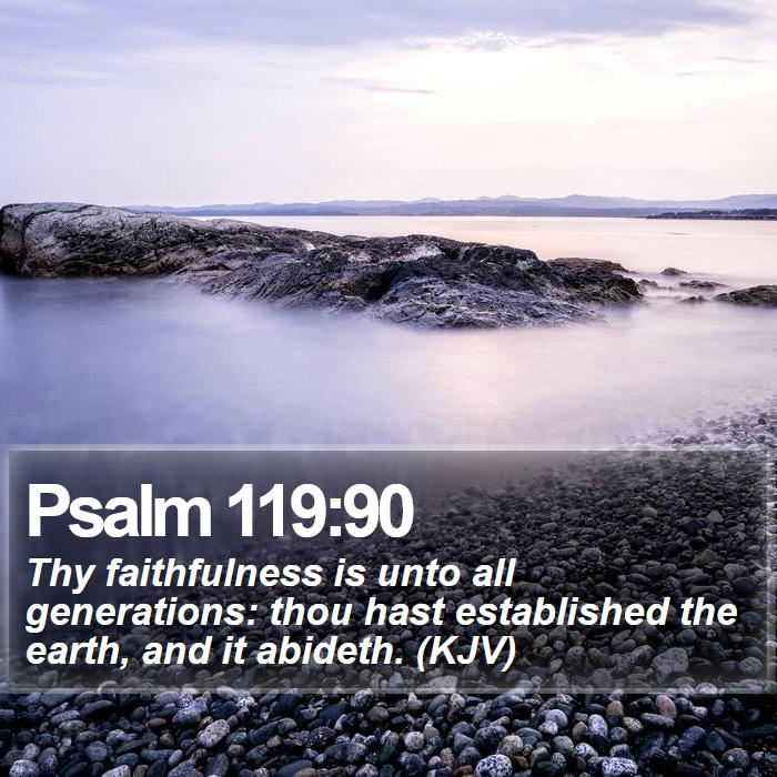 Psalm 119:90 - Thy faithfulness is unto all generations: thou hast established the earth, and it abideth. (KJV)