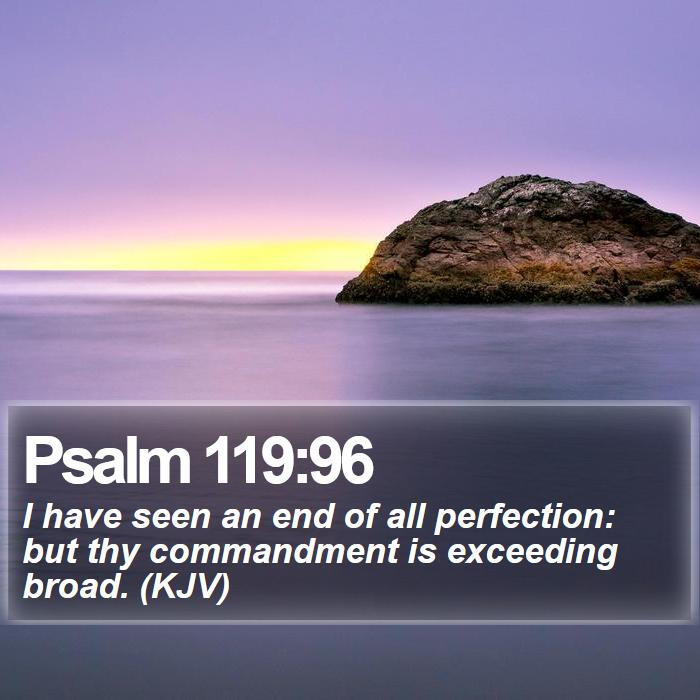 Psalm 119:96 - I have seen an end of all perfection: but thy commandment is exceeding broad. (KJV)