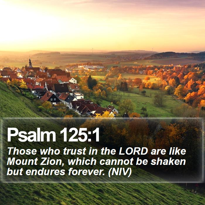 Psalm 125:1 - Those who trust in the LORD are like Mount Zion, which cannot be shaken but endures forever. (NIV)