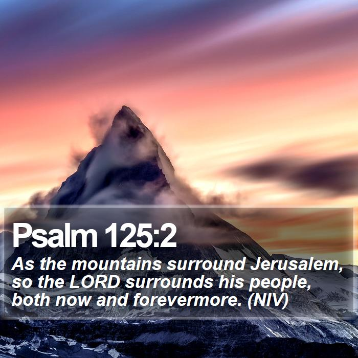 Psalm 125:2 - As the mountains surround Jerusalem, so the LORD surrounds his people, both now and forevermore. (NIV)