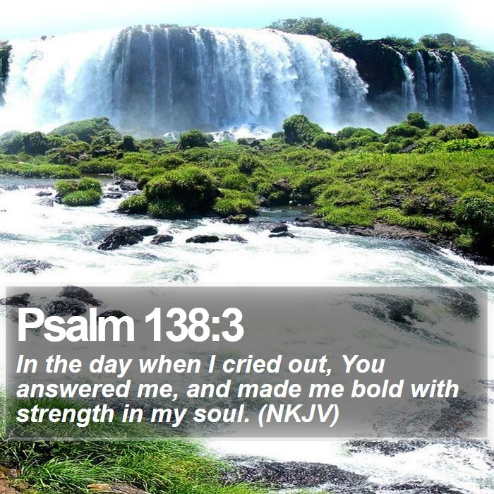 Psalm 138:3 - In the day when I cried out, You answered me, and made me bold with strength in my soul. (NKJV)