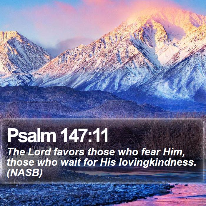 Psalm 147:11 - The Lord favors those who fear Him, those who wait for His lovingkindness. (NASB)