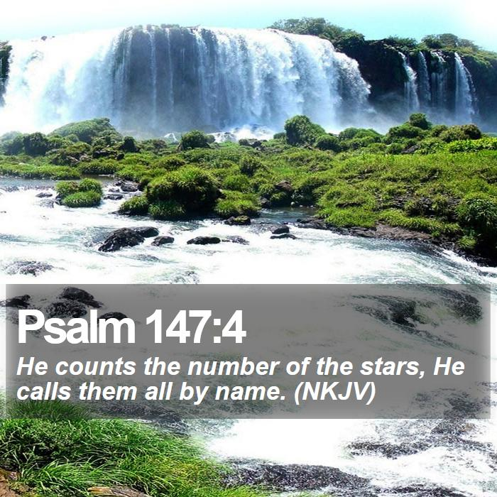 Psalm 147:4 - He counts the number of the stars, He calls them all by name. (NKJV)