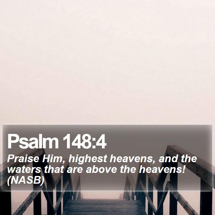 Psalm 148:4 - Praise Him, highest heavens, and the waters that are above the heavens! (NASB)