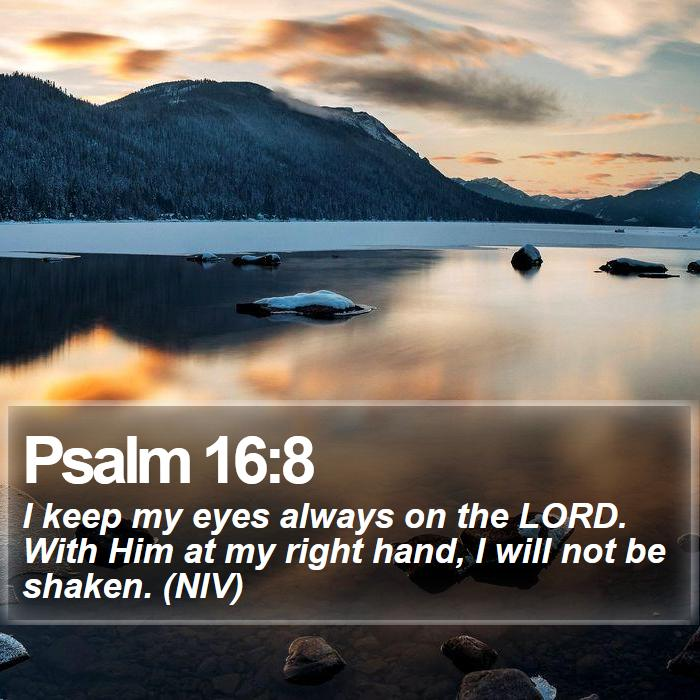 Psalm 16:8 - I keep my eyes always on the LORD. With Him at my right hand, I will not be shaken. (NIV)
