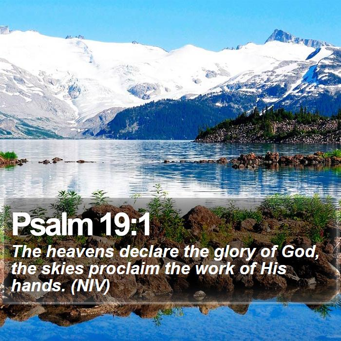 Psalm 19:1 - The heavens declare the glory of God, the skies proclaim the work of His hands. (NIV)
